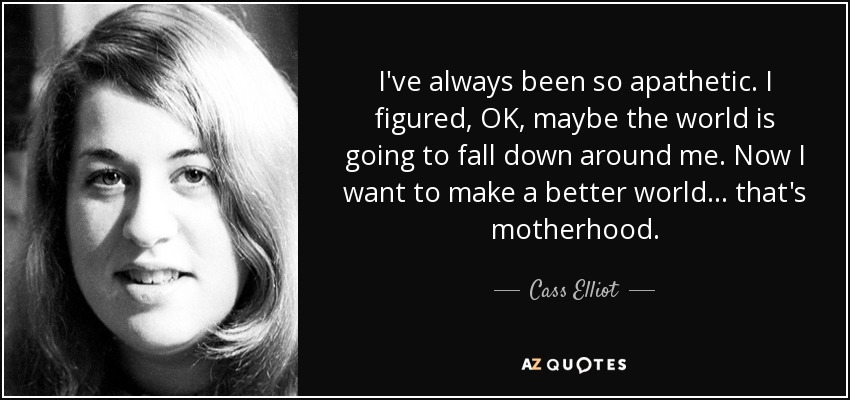 I've always been so apathetic. I figured, OK, maybe the world is going to fall down around me. Now I want to make a better world... that's motherhood. - Cass Elliot