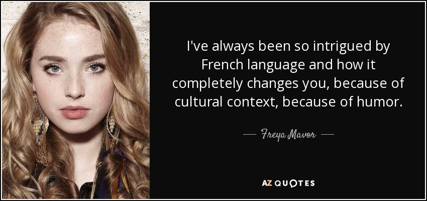 I've always been so intrigued by French language and how it completely changes you, because of cultural context, because of humor. - Freya Mavor