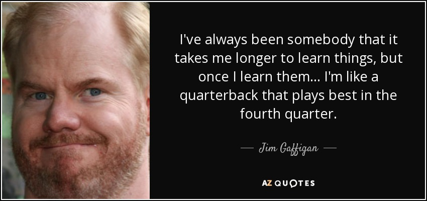 I've always been somebody that it takes me longer to learn things, but once I learn them... I'm like a quarterback that plays best in the fourth quarter. - Jim Gaffigan