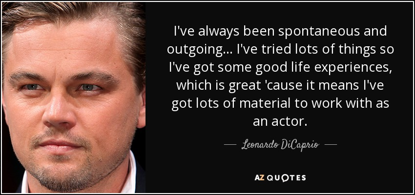 I've always been spontaneous and outgoing... I've tried lots of things so I've got some good life experiences, which is great 'cause it means I've got lots of material to work with as an actor. - Leonardo DiCaprio