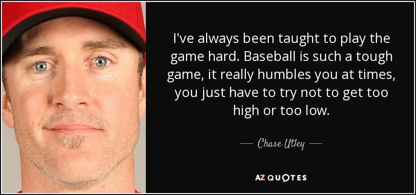 I've always been taught to play the game hard. Baseball is such a tough game, it really humbles you at times, you just have to try not to get too high or too low. - Chase Utley