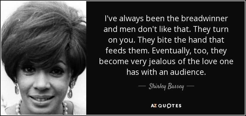 I've always been the breadwinner and men don't like that. They turn on you. They bite the hand that feeds them. Eventually, too, they become very jealous of the love one has with an audience. - Shirley Bassey