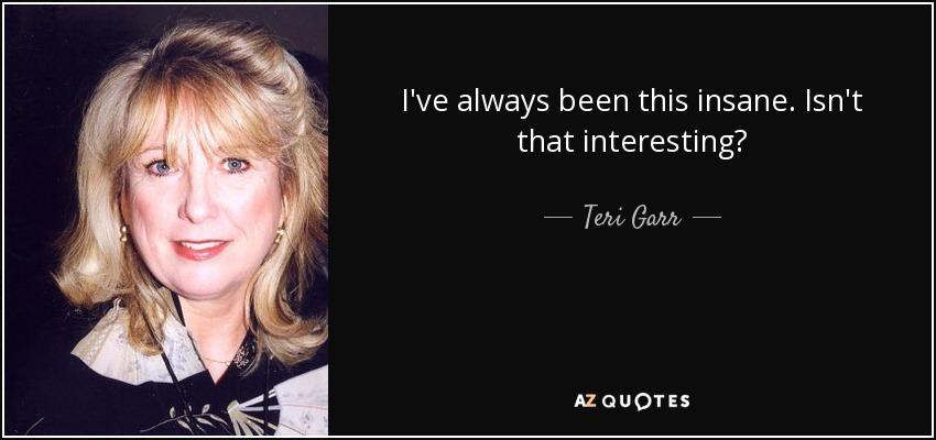 I've always been this insane. Isn't that interesting? - Teri Garr