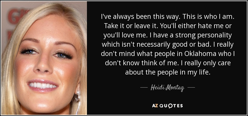 I've always been this way. This is who I am. Take it or leave it. You'll either hate me or you'll love me. I have a strong personality which isn't necessarily good or bad. I really don't mind what people in Oklahoma who I don't know think of me. I really only care about the people in my life. - Heidi Montag