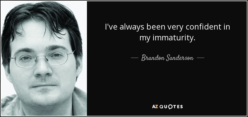 I've always been very confident in my immaturity. - Brandon Sanderson