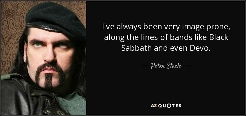 I've always been very image prone, along the lines of bands like Black Sabbath and even Devo. - Peter Steele