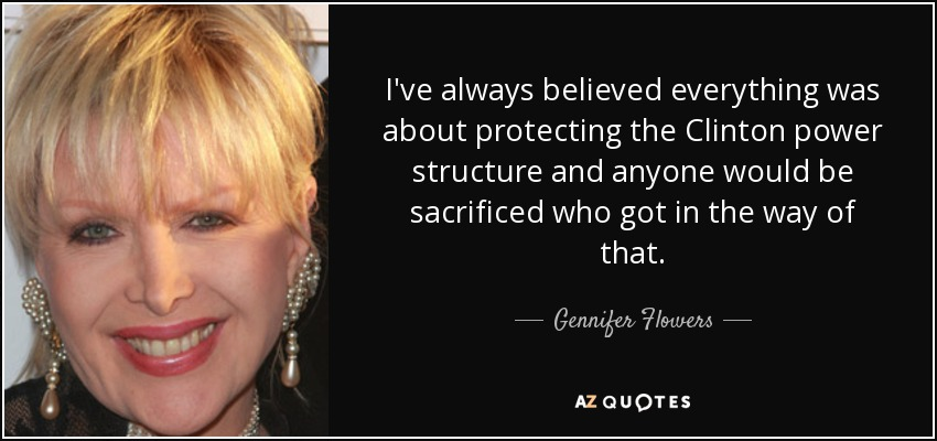 I've always believed everything was about protecting the Clinton power structure and anyone would be sacrificed who got in the way of that. - Gennifer Flowers