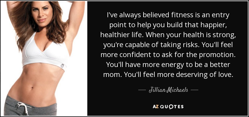 I've always believed fitness is an entry point to help you build that happier, healthier life. When your health is strong, you're capable of taking risks. You'll feel more confident to ask for the promotion. You'll have more energy to be a better mom. You'll feel more deserving of love. - Jillian Michaels