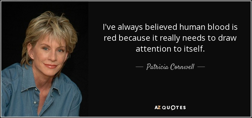 I've always believed human blood is red because it really needs to draw attention to itself. - Patricia Cornwell