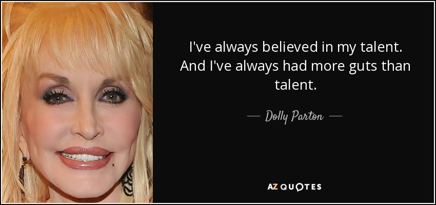 I've always believed in my talent. And I've always had more guts than talent. - Dolly Parton