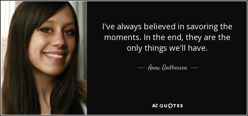 I've always believed in savoring the moments. In the end, they are the only things we'll have. - Anna Godbersen