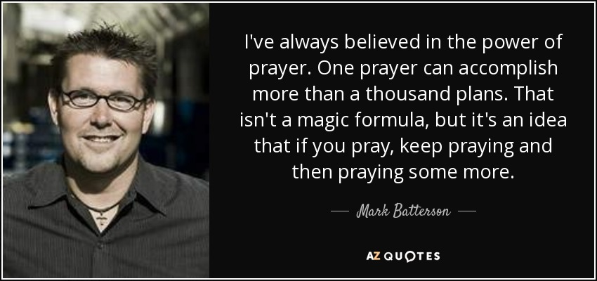 I've always believed in the power of prayer. One prayer can accomplish more than a thousand plans. That isn't a magic formula, but it's an idea that if you pray, keep praying and then praying some more. - Mark Batterson