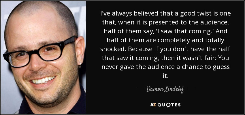 I've always believed that a good twist is one that, when it is presented to the audience, half of them say, 'I saw that coming.' And half of them are completely and totally shocked. Because if you don't have the half that saw it coming, then it wasn't fair: You never gave the audience a chance to guess it. - Damon Lindelof