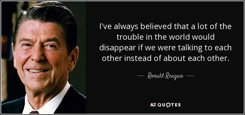 I've always believed that a lot of the trouble in the world would disappear if we were talking to each other instead of about each other. - Ronald Reagan