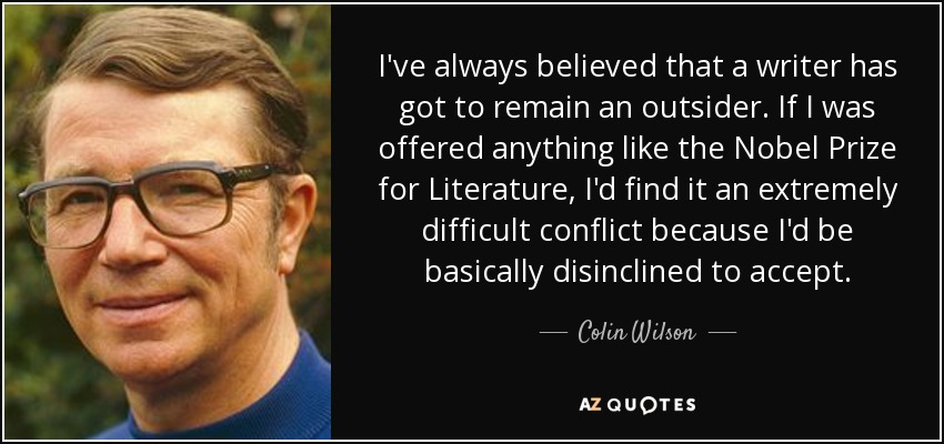 I've always believed that a writer has got to remain an outsider. If I was offered anything like the Nobel Prize for Literature, I'd find it an extremely difficult conflict because I'd be basically disinclined to accept. - Colin Wilson