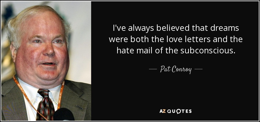 I've always believed that dreams were both the love letters and the hate mail of the subconscious. - Pat Conroy