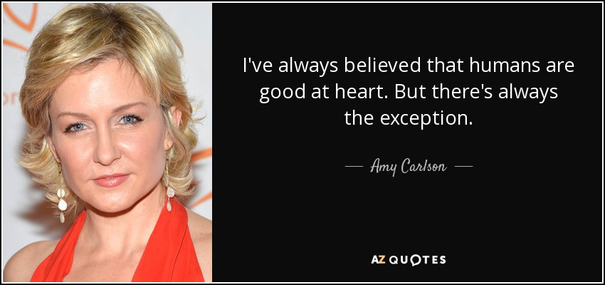 I've always believed that humans are good at heart. But there's always the exception. - Amy Carlson