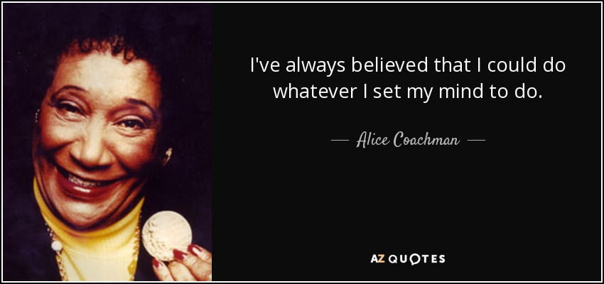 I've always believed that I could do whatever I set my mind to do. - Alice Coachman