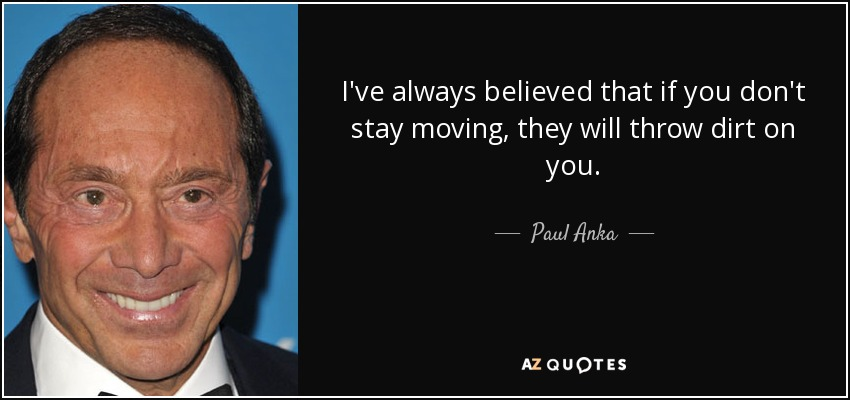 I've always believed that if you don't stay moving, they will throw dirt on you. - Paul Anka