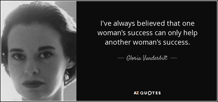 I've always believed that one woman's success can only help another woman's success. - Gloria Vanderbilt