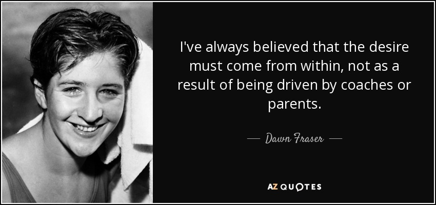 I've always believed that the desire must come from within, not as a result of being driven by coaches or parents. - Dawn Fraser