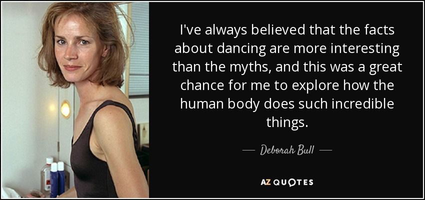 I've always believed that the facts about dancing are more interesting than the myths, and this was a great chance for me to explore how the human body does such incredible things. - Deborah Bull