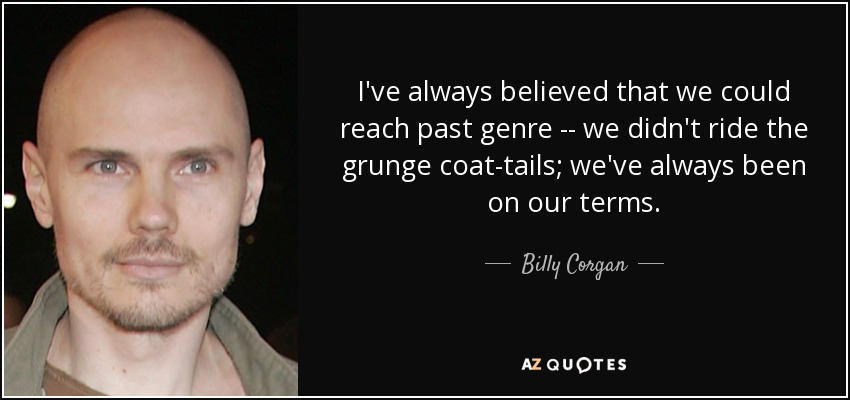 I've always believed that we could reach past genre -- we didn't ride the grunge coat-tails; we've always been on our terms. - Billy Corgan