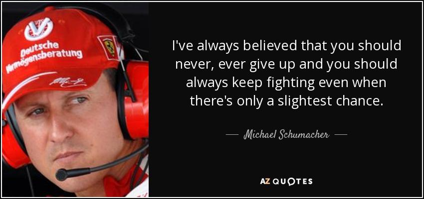 Michael Schumacher Quote I Ve Always Believed That You