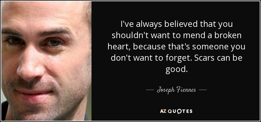 I've always believed that you shouldn't want to mend a broken heart, because that's someone you don't want to forget. Scars can be good. - Joseph Fiennes