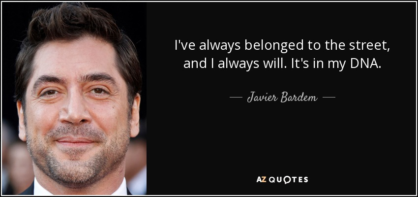 I've always belonged to the street, and I always will. It's in my DNA. - Javier Bardem