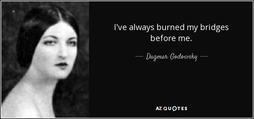 I've always burned my bridges before me. - Dagmar Godowsky