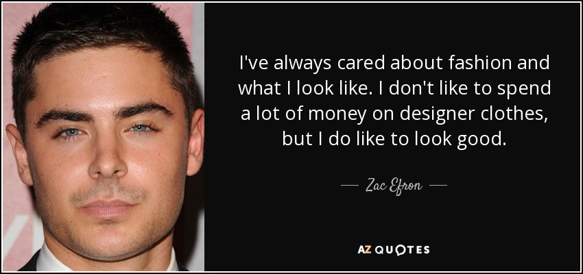 I've always cared about fashion and what I look like. I don't like to spend a lot of money on designer clothes, but I do like to look good. - Zac Efron