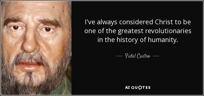 I've always considered Christ to be one of the greatest revolutionaries in the history of humanity. - Fidel Castro
