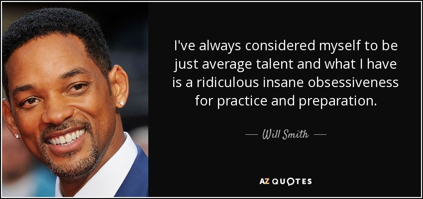 I've always considered myself to be just average talent and what I have is a ridiculous insane obsessiveness for practice and preparation. - Will Smith