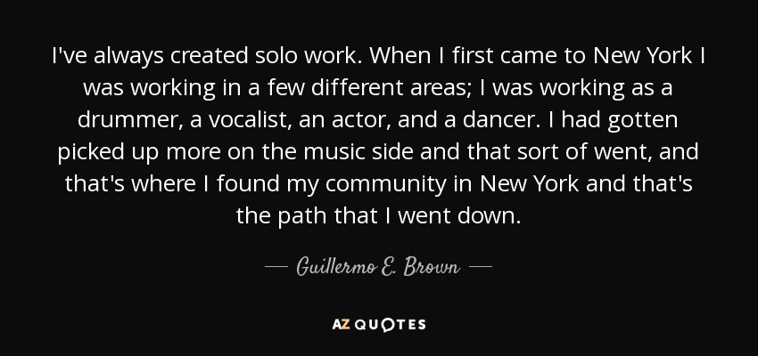 I've always created solo work. When I first came to New York I was working in a few different areas; I was working as a drummer, a vocalist, an actor, and a dancer. I had gotten picked up more on the music side and that sort of went, and that's where I found my community in New York and that's the path that I went down. - Guillermo E. Brown