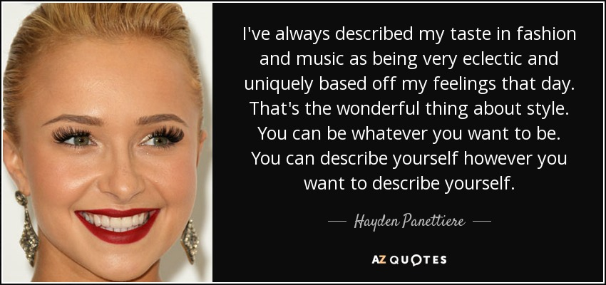 I've always described my taste in fashion and music as being very eclectic and uniquely based off my feelings that day. That's the wonderful thing about style. You can be whatever you want to be. You can describe yourself however you want to describe yourself. - Hayden Panettiere