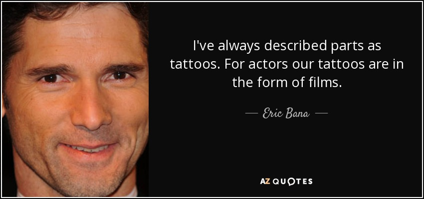 I've always described parts as tattoos. For actors our tattoos are in the form of films. - Eric Bana