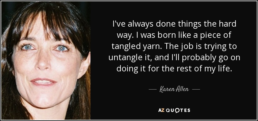 I've always done things the hard way. I was born like a piece of tangled yarn. The job is trying to untangle it, and I'll probably go on doing it for the rest of my life. - Karen Allen