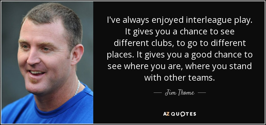 I've always enjoyed interleague play. It gives you a chance to see different clubs, to go to different places. It gives you a good chance to see where you are, where you stand with other teams. - Jim Thome