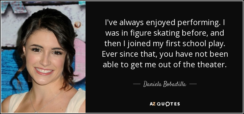 I've always enjoyed performing. I was in figure skating before, and then I joined my first school play. Ever since that, you have not been able to get me out of the theater. - Daniela Bobadilla
