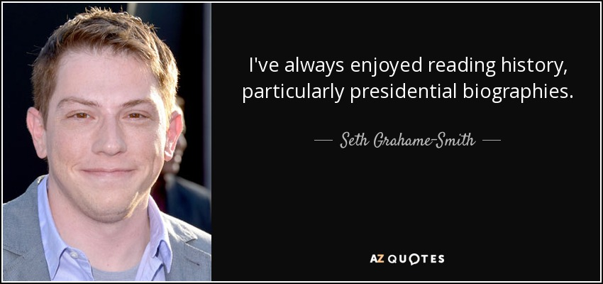 I've always enjoyed reading history, particularly presidential biographies. - Seth Grahame-Smith