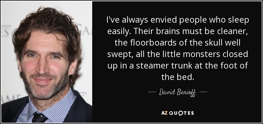 I've always envied people who sleep easily. Their brains must be cleaner, the floorboards of the skull well swept, all the little monsters closed up in a steamer trunk at the foot of the bed. - David Benioff