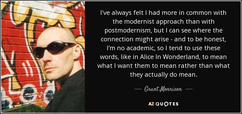 I've always felt I had more in common with the modernist approach than with postmodernism, but I can see where the connection might arise - and to be honest, I'm no academic, so I tend to use these words, like in Alice In Wonderland, to mean what I want them to mean rather than what they actually do mean. - Grant Morrison