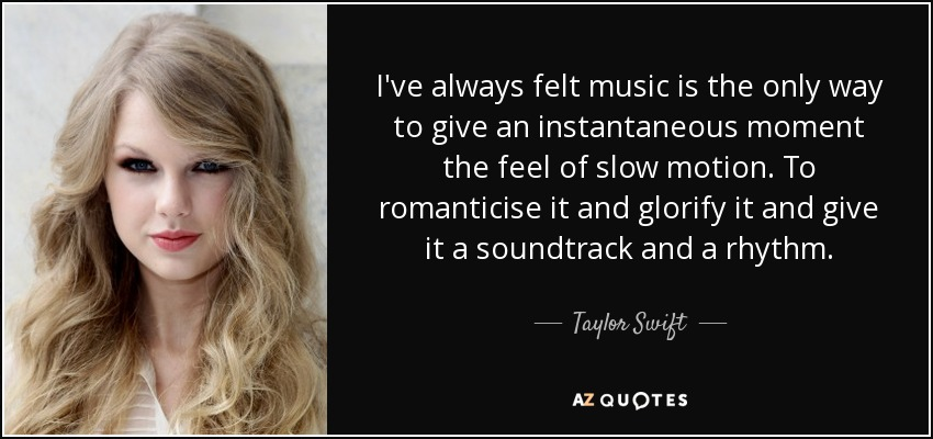 I've always felt music is the only way to give an instantaneous moment the feel of slow motion. To romanticise it and glorify it and give it a soundtrack and a rhythm. - Taylor Swift