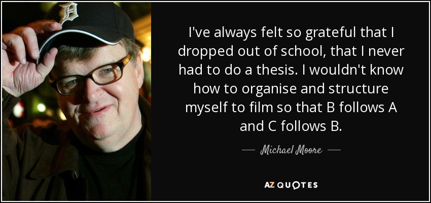I've always felt so grateful that I dropped out of school, that I never had to do a thesis. I wouldn't know how to organise and structure myself to film so that B follows A and C follows B. - Michael Moore