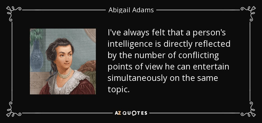 I've always felt that a person's intelligence is directly reflected by the number of conflicting points of view he can entertain simultaneously on the same topic. - Abigail Adams