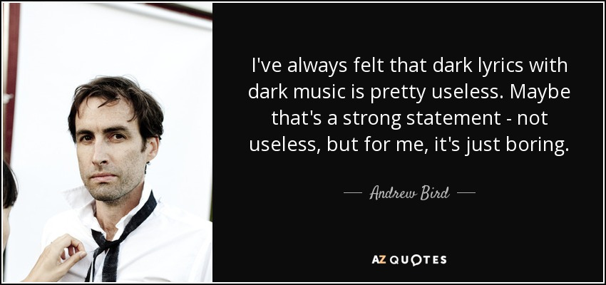 I've always felt that dark lyrics with dark music is pretty useless. Maybe that's a strong statement - not useless, but for me, it's just boring. - Andrew Bird