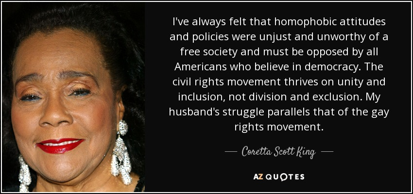I've always felt that homophobic attitudes and policies were unjust and unworthy of a free society and must be opposed by all Americans who believe in democracy. The civil rights movement thrives on unity and inclusion, not division and exclusion. My husband's struggle parallels that of the gay rights movement. - Coretta Scott King