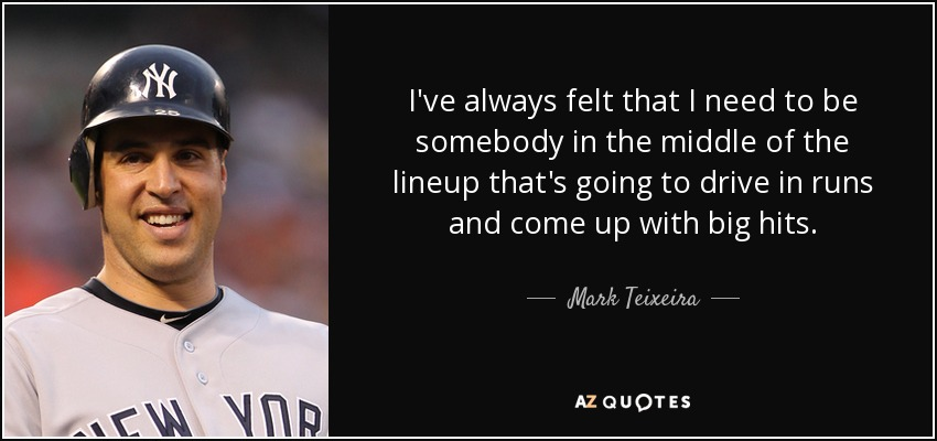 I've always felt that I need to be somebody in the middle of the lineup that's going to drive in runs and come up with big hits. - Mark Teixeira