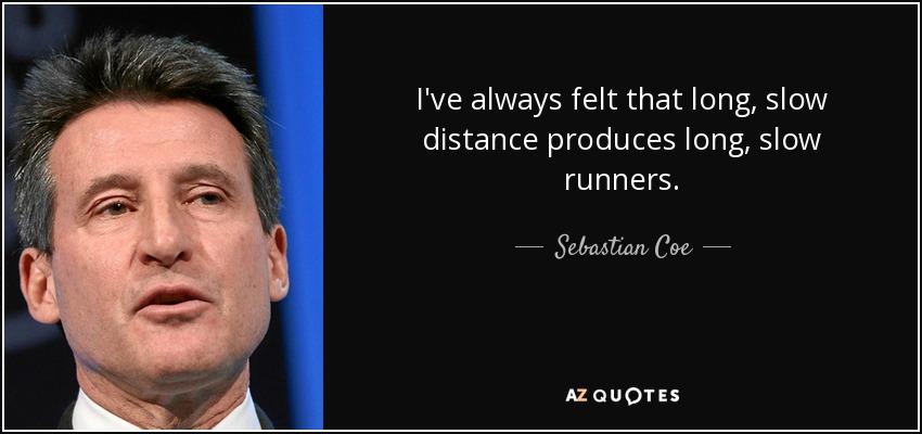 I've always felt that long, slow distance produces long, slow runners. - Sebastian Coe